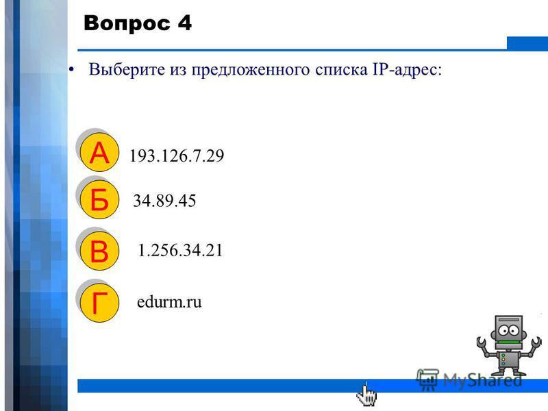 WWW.YOUR-COMPANY-URL.COM Вопрос 4 Выберите из предложенного списка IP-адрес: 193.126.7.29 А А 34.89.45 Б Б 1.256.34.21 В В edurm.ru Г Г