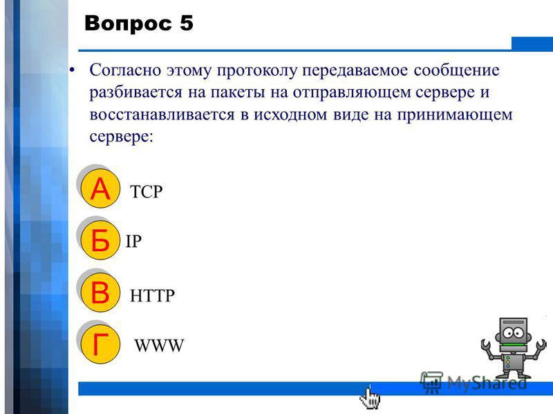 WWW.YOUR-COMPANY-URL.COM Вопрос 5 Согласно этому протоколу передаваемое сообщение разбивается на пакеты на отправляющем сервере и восстанавливается в исходном виде на принимающем сервере: TCP А А IP Б Б HTTP В В WWW Г Г