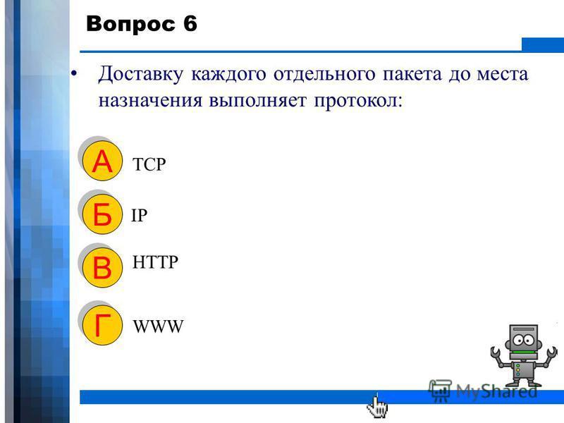 WWW.YOUR-COMPANY-URL.COM Вопрос 6 Доставку каждого отдельного пакета до места назначения выполняет протокол: TCP А А IP Б Б HTTP В В WWW Г Г