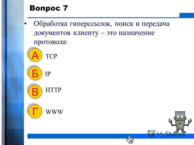 WWW.YOUR-COMPANY-URL.COM Вопрос 7 Обработка гиперссылок, поиск и передача документов клиенту – это назначение протокола: TCP А А IP Б Б HTTP В В WWW Г Г