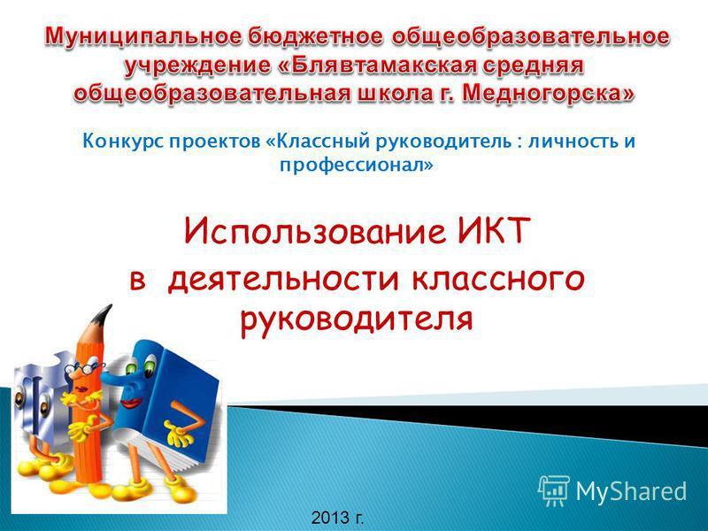 Конкурс проектов «Классный руководитель : личность и профессионал» Использование ИКТ в деятельности классного руководителя 2013 г.