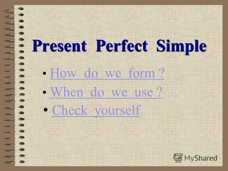 Present Perfect Simple How do we form ? When do we use ? Check yourself