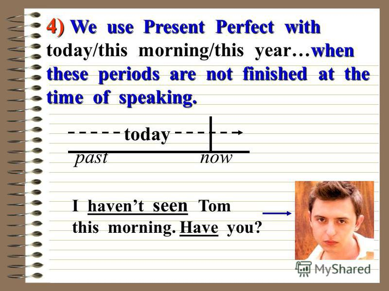 4) We use Present Perfect with today/this morning/this year…when these periods are not finished at the time of speaking. today past now I havent seen Tom this morning. Have you?