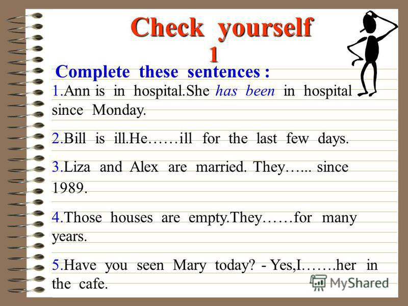 Check yourself 1 Complete these sentences : 1.Ann is in hospital.She has been in hospital since Monday. 2.Bill is ill.He……ill for the last few days. 3.Liza and Alex are married. They…... since 1989. 4.Those houses are empty.They……for many years. 5.Ha