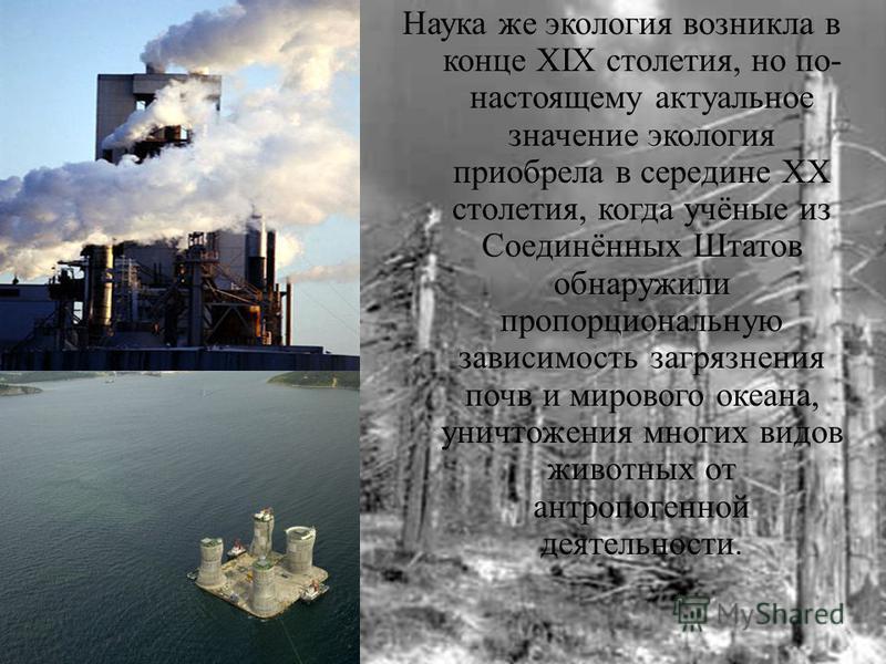 Наука же экология возникла в конце XIX столетия, но по - настоящему актуальное значение экология приобрела в середине ХХ столетия, когда учёные из Соединённых Штатов обнаружили пропорциональную зависимость загрязнения почв и мирового океана, уничтоже