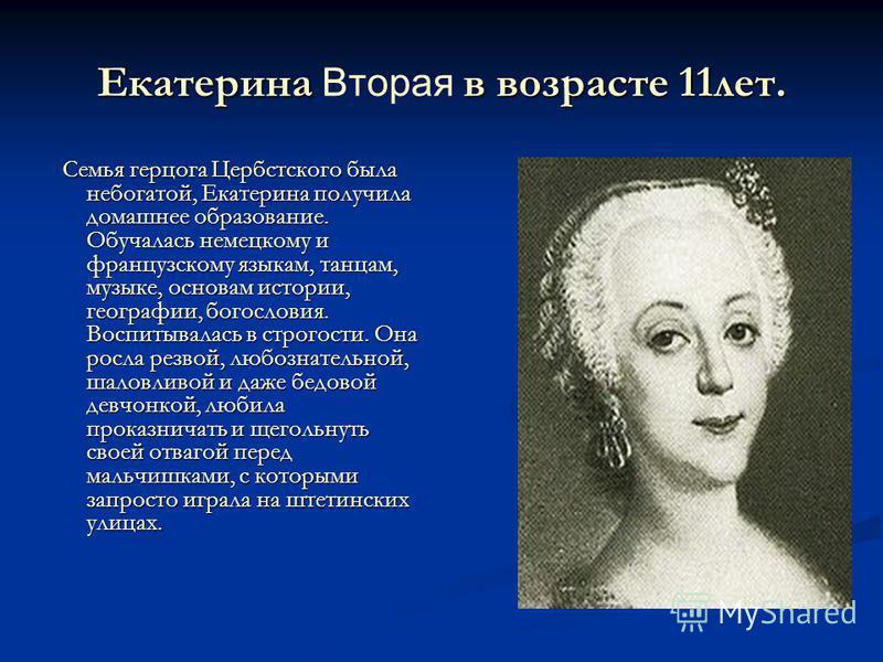 Екатерина в возрасте 11 лет. Екатерина Вторая в возрасте 11 лет. Семья герцога Цербстского была небогатой, Екатерина получила домашнее образование. Обучалась немецкому и французскому языкам, танцам, музыке, основам истории, географии, богословия. Вос
