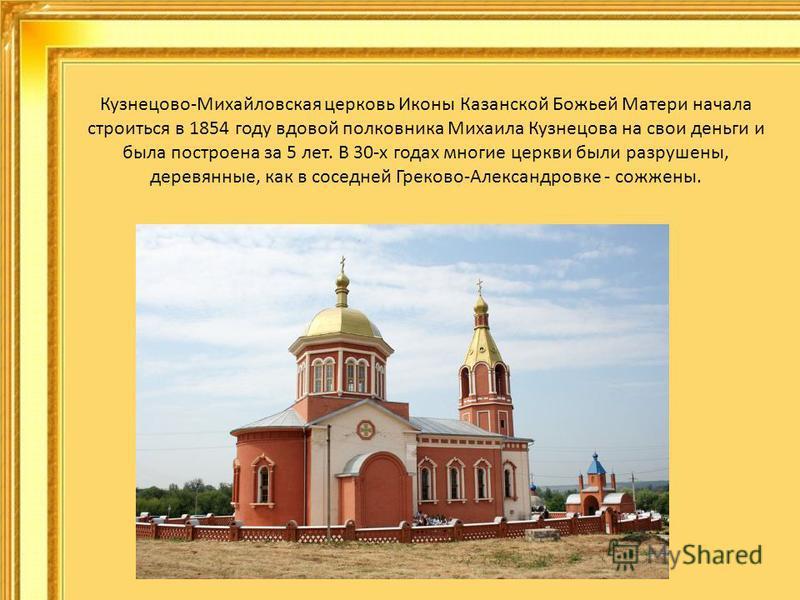 Кузнецово-Михайловская церковь Иконы Казанской Божьей Матери начала строиться в 1854 году вдовой полковника Михаила Кузнецова на свои деньги и была построена за 5 лет. В 30-х годах многие церкви были разрушены, деревянные, как в соседней Греково-Алек
