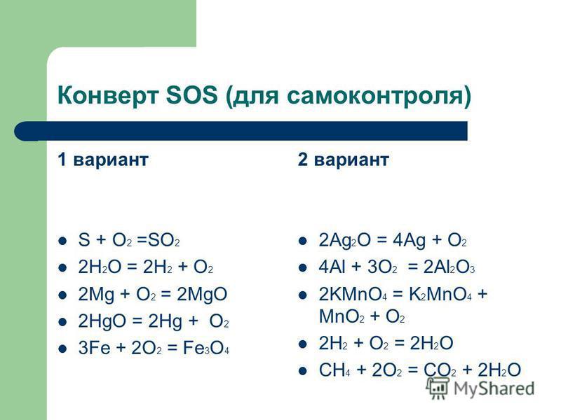Конверт SOS (для самоконтроля) 1 вариант S + O 2 =SO 2 2H 2 O = 2H 2 + O 2 2Mg + O 2 = 2MgO 2HgO = 2Hg + O 2 3Fe + 2O 2 = Fe 3 O 4 2 вариант 2Ag 2 O = 4Ag + O 2 4Al + 3O 2 = 2Al 2 O 3 2KMnO 4 = K 2 MnO 4 + MnO 2 + O 2 2H 2 + O 2 = 2H 2 O CH 4 + 2O 2