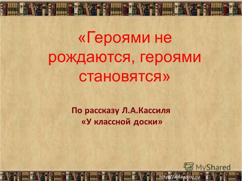По рассказу Л.А.Кассиля «У классной доски» «Героями не рождаются, героями становятся»