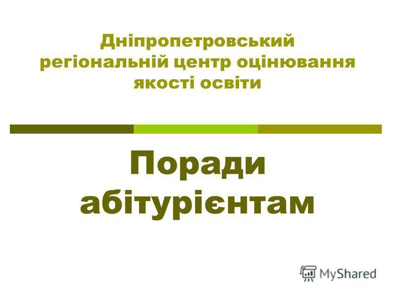 Дніпропетровський регіональній центр оцінювання якості освіти Поради абітурієнтам