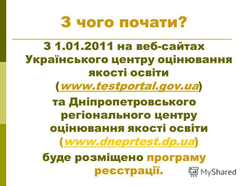 З чого почати? З 1.01.2011 на веб-сайтах Українського центру оцінювання якості освіти (www.testportal.gov.ua) та Дніпропетровського регіонального центру оцінювання якості освіти (www.dneprtest.dp.ua)www.dneprtest.dp.ua буде розміщено програму реєстра