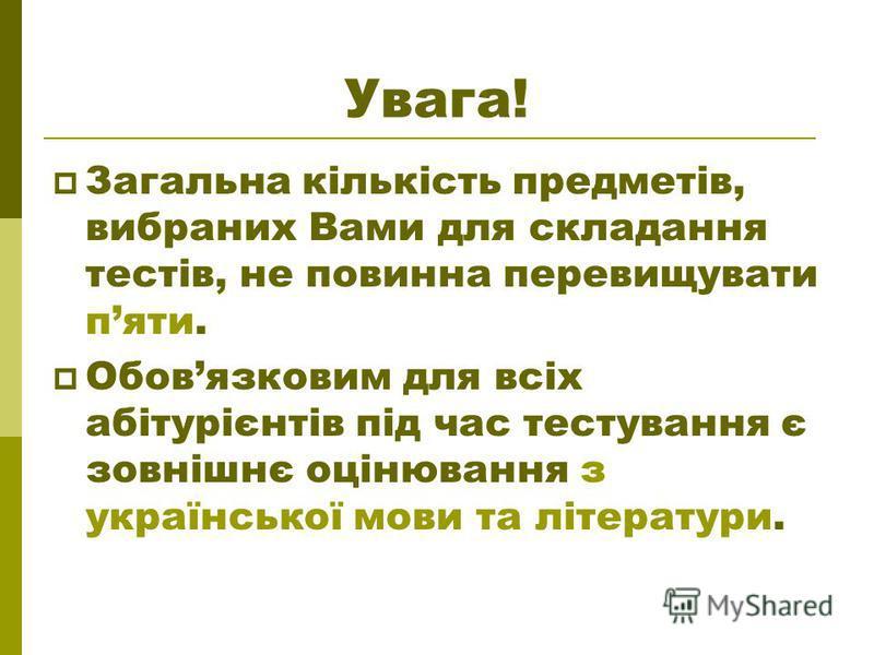 Увага! Загальна кількість предметів, вибраних Вами для складання тестів, не повинна перевищувати пяти. Обовязковим для всіх абітурієнтів під час тестування є зовнішнє оцінювання з української мови та літератури.