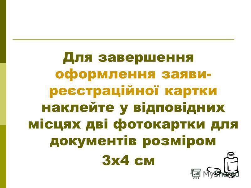 Для завершення оформлення заяви- реєстраційної картки наклейте у відповідних місцях дві фотокартки для документів розміром 3х4 см