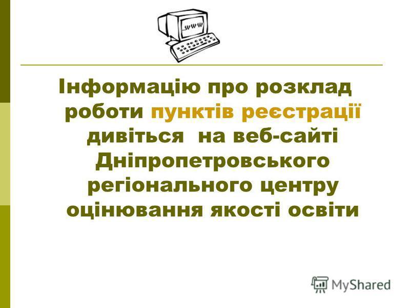 Інформацію про розклад роботи пунктів реєстрації дивіться на веб-сайті Дніпропетровського регіонального центру оцінювання якості освіти