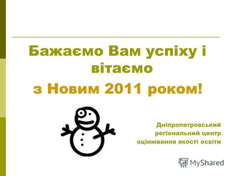 Бажаємо Вам успіху і вітаємо з Новим 2011 роком! Дніпропетровський регіональний центр оцінювання якості освіти