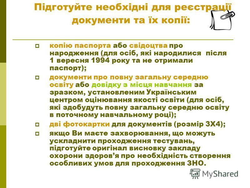 копію паспорта або свідоцтва про народження (для осіб, які народилися після 1 вересня 1994 року та не отримали паспорт); документи про повну загальну середню освіту або довідку з місця навчання за зразком, установленим Українським центром оцінювання