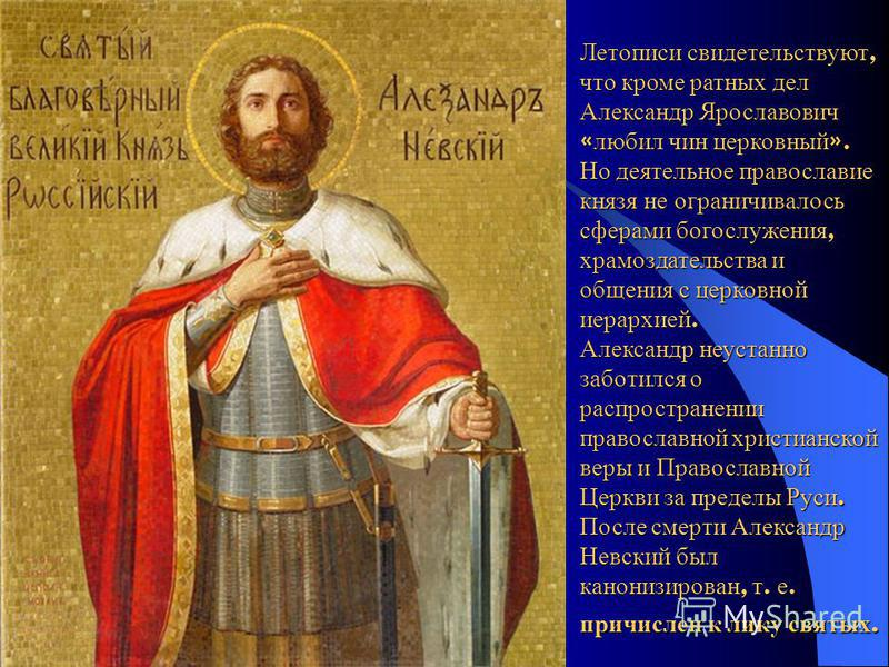 Летописи свидетельствуют, что кроме ратных дел Александр Ярославович « любил чин церковный ». Но деятельное православие князя не ограничивалось сферами богослужения, храмоздательства и общения с церковной иерархией. Александр неустанно заботился о ра