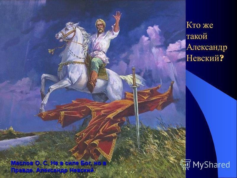 Маслов О. С. Не в силе Бог, но в Правде. Александр Невский. Кто же такой Александр Невский ?
