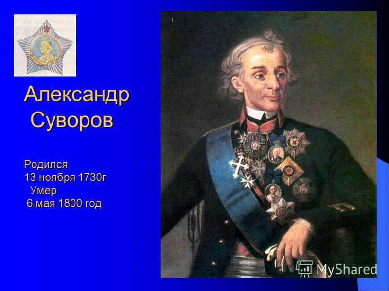 Александр Суворов Родился 13 ноября 1730 г Умер 6 мая 1800 год Александр Суворов Родился 13 ноября 1730 г Умер 6 мая 1800 год