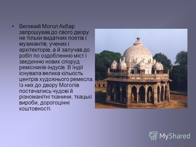 Великий Могол Акбар запрошував до свого двору не тільки видатних поетів і музикантів, учених і архітекторів, а й залучав до робіт по оздобленню міст і зведенню нових споруд ремісників-індусів. В Індії існувала велика кількість центрів художнього реме