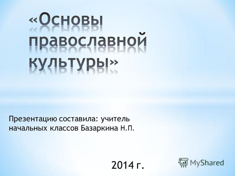 Презентацию составила: учитель начальных классов Базаркина Н.П. 2014 г.