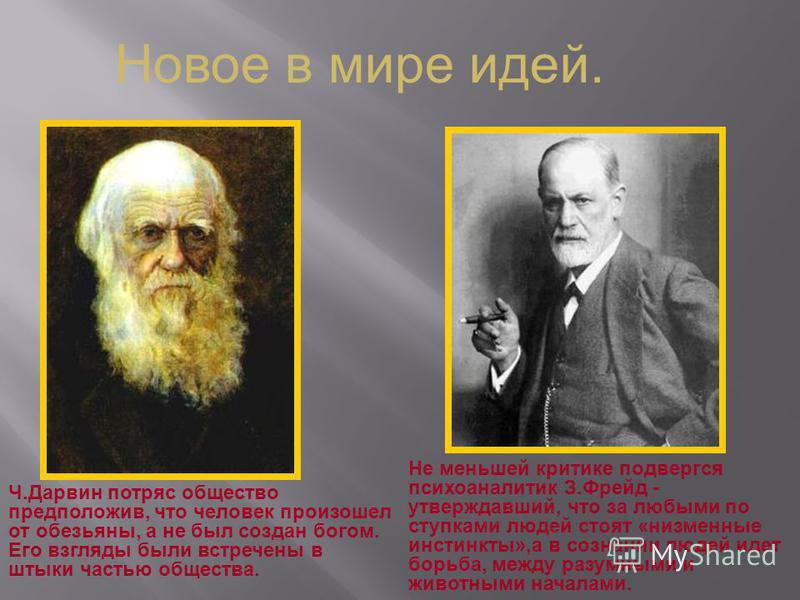Новое в мире идей. Ч.Дарвин потряс общество предположив, что человек произошел от обезьяны, а не был создан богом. Его взгляды были встречены в штыки частью общества. Не меньшей критике подвергся психоаналитик З.Фрейд - утверждавший, что за любыми по