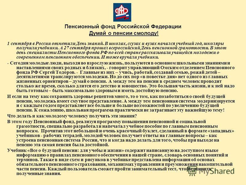 Пенсионный фонд Российской Федерации Думай о пенсии смолоду! 1 сентября в России отметили День знаний. В школах, сузах и вузах начался учебный год, школяры получили учебники. А 27 сентября прошел всероссийский День пенсионной грамотности. В этот день