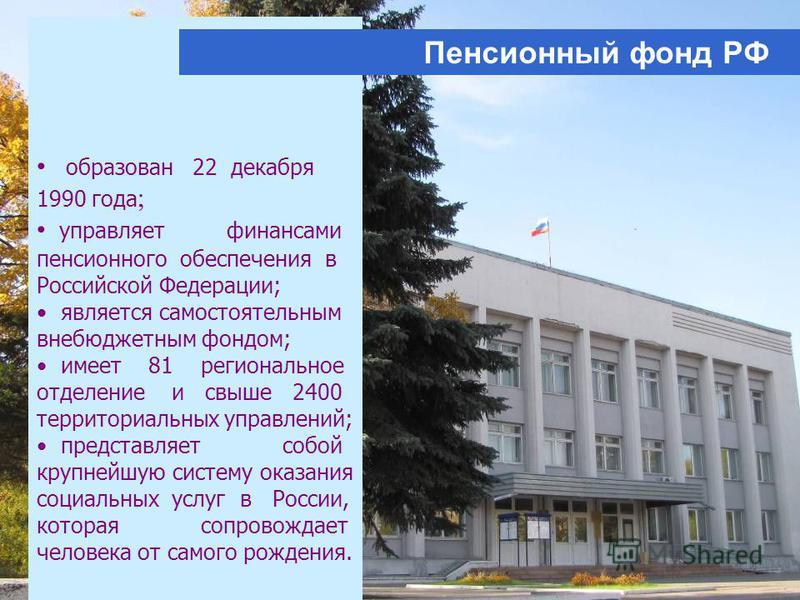 образован 22 декабря 1990 года ; управляет финансами пенсионного обеспечения в Российской Федерации; является самостоятельным внебюджетным фондом; имеет 81 региональное отделение и свыше 2400 территориальных управлений; представляет собой крупнейшую