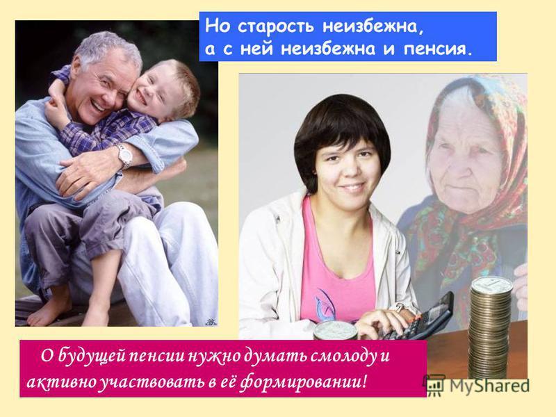 Но старость неизбежна, а с ней неизбежна и пенсия. О будущей пенсии нужно думать смолоду и активно участвовать в её формировании!