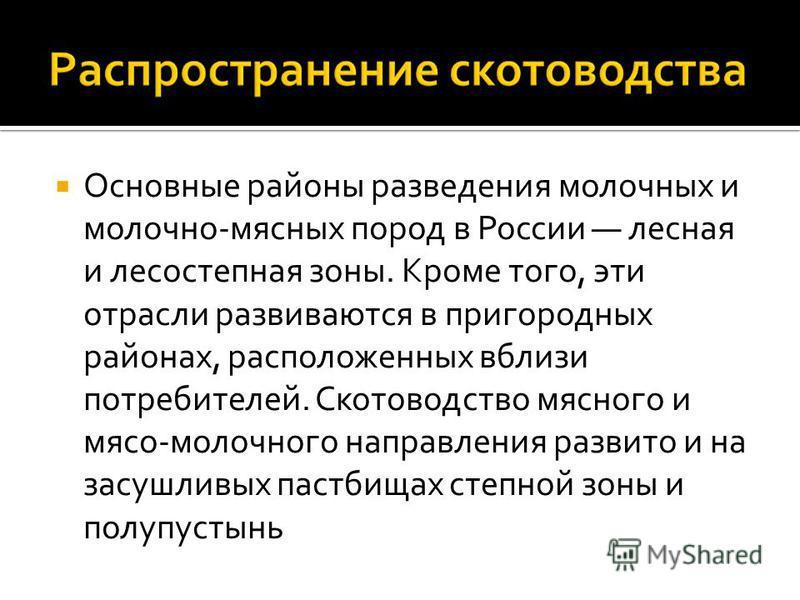 Основные районы разведения молочных и молочно-мясных пород в России лесная и лесостепная зоны. Кроме того, эти отрасли развиваются в пригородных районах, расположенных вблизи потребителей. Скотоводство мясного и мясо-молочного направления развито и н