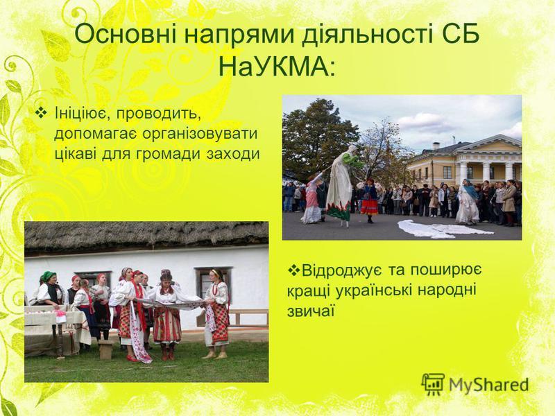 Основні напрями діяльності СБ НаУКМА: Ініціює, проводить, допомагає організовувати цікаві для громади заходи Відроджує та поширює кращі українські народні звичаї