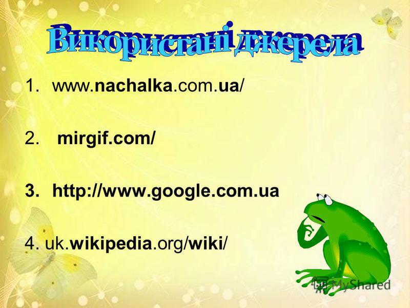 1.www.nachalka.com.ua/ 2. mirgif.com/ 3.http://www.google.com.ua 4. uk.wikipedia.org/wiki/