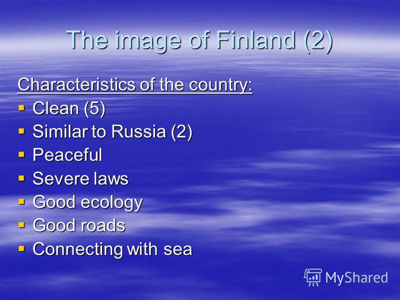 The image of Finland (2) Characteristics of the country: Clean (5) Clean (5) Similar to Russia (2) Similar to Russia (2) Peaceful Peaceful Severe laws Severe laws Good ecology Good ecology Good roads Good roads Connecting with sea Connecting with sea