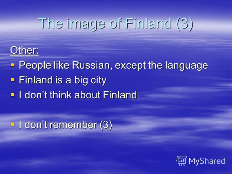 The image of Finland (3) Other: People like Russian, except the language People like Russian, except the language Finland is a big city Finland is a big city I dont think about Finland I dont think about Finland I dont remember (3) I dont remember (3