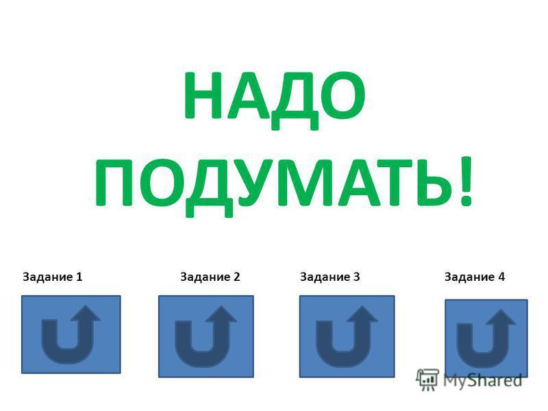 НАДО ПОДУМАТЬ! Задание 1 Задание 2 Задание 3 Задание 4