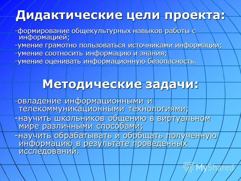 Дидактические цели проекта: -формирование общекультурных навыков работы с информацией; -умение грамотно пользоваться источниками информации; -умение соотносить информацию и знания; -умение оценивать информационную безопасность. Методические задачи: -