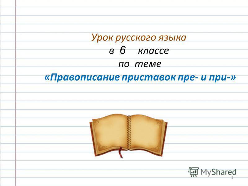 Урок русского языка в 6 классе по теме «Правописание приставок пре- и при-» 1