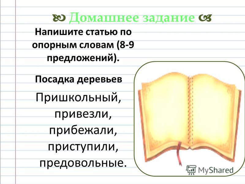 Напишите статью по опорным словам (8-9 предложений). Посадка деревьев Пришкольный, привезли, прибежали, приступили, предовольные. Домашнее задание