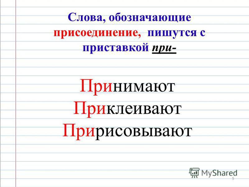 5 Слова, обозначающие присоединение, пишутся с приставкой при- Принимают Приклеивают Пририсовывают