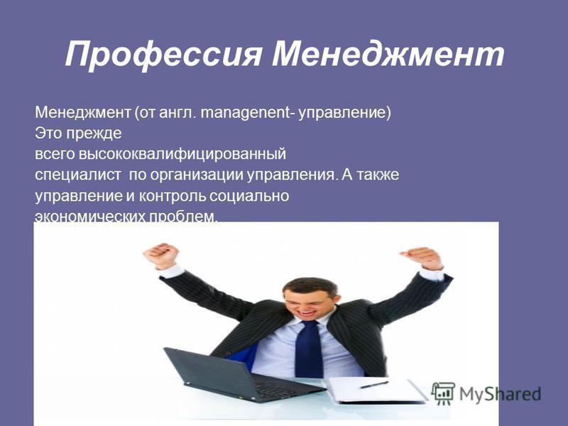 Профессия Менеджмент Менеджмент (от англ. managenent- управление) Это прежде всего высококвалифицированный специалист по организации управления. А также управление и контроль социально экономических проблем.