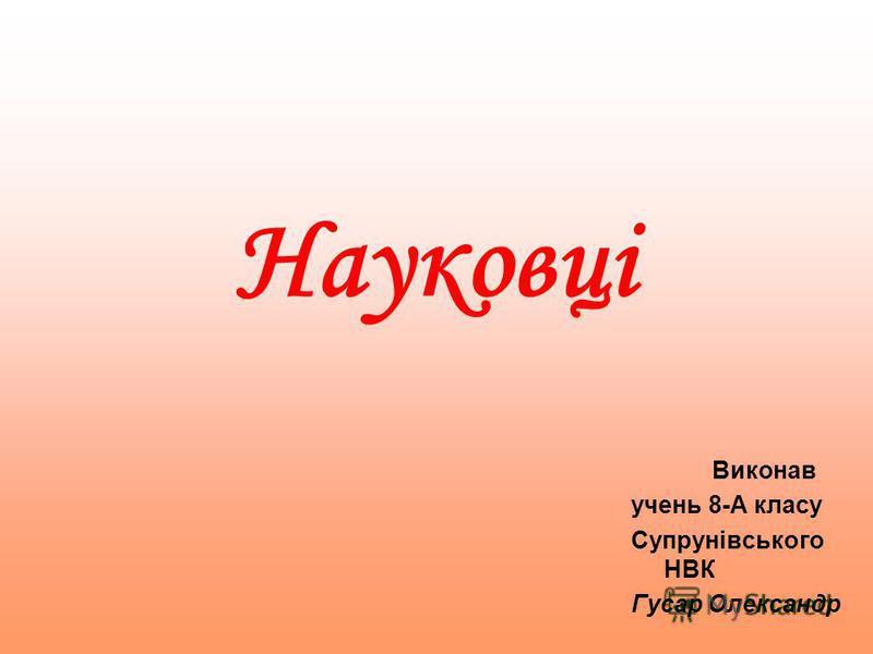 Науковці Виконав учень 8-А класу Супрунівського НВК Гусар Олександр
