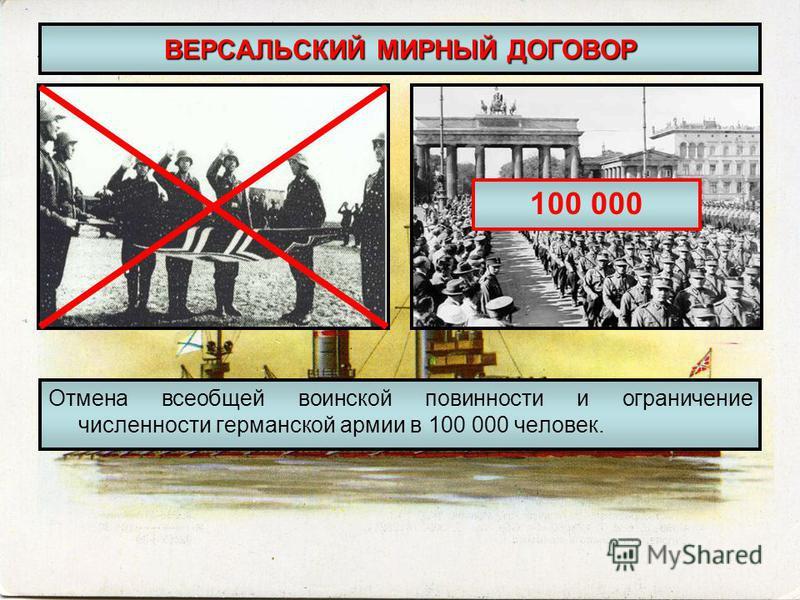ВЕРСАЛЬСКИЙ МИРНЫЙ ДОГОВОР Отмена всеобщей воинской повинности и ограничение численности германской армии в 100 000 человек. 100 000