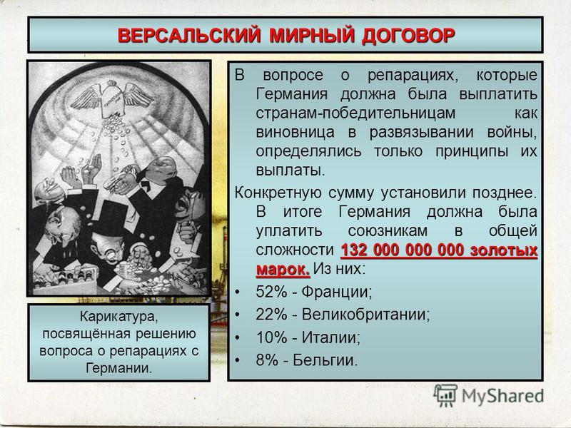 ВЕРСАЛЬСКИЙ МИРНЫЙ ДОГОВОР В вопросе о репарациях, которые Германия должна была выплатить странам-победительницам как виновница в развязывании войны, определялись только принципы их выплаты. 132 000 000 000 золотых марок. Конкретную сумму установили