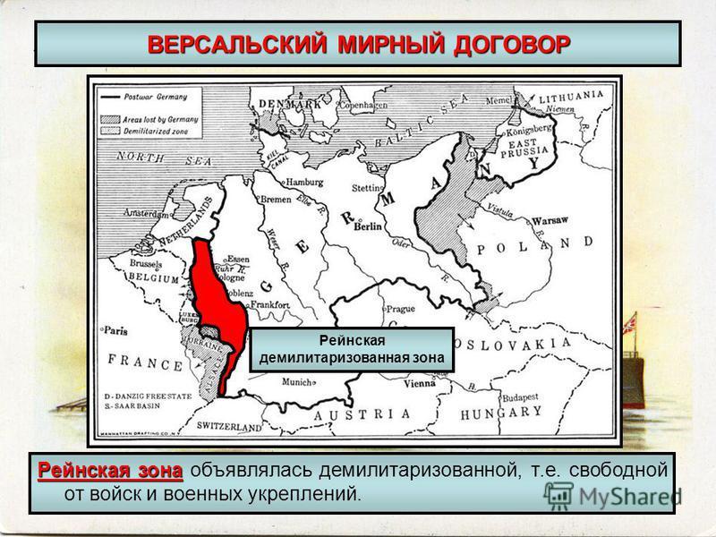 ВЕРСАЛЬСКИЙ МИРНЫЙ ДОГОВОР Рейнская зона Рейнская зона объявлялась демилитаризованной, т.е. свободной от войск и военных укреплений. Рейнская демилитаризованная зона