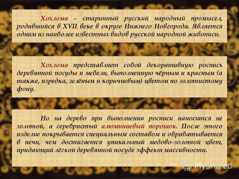 Хохлома – старинный русский народный промысел, родившийся в XVII веке в округе Нижнего Новгорода. Является одним из наиболее известных видов русской народной живописи. Хохлома представляет собой декоративную роспись деревянной посуды и мебели, выполн