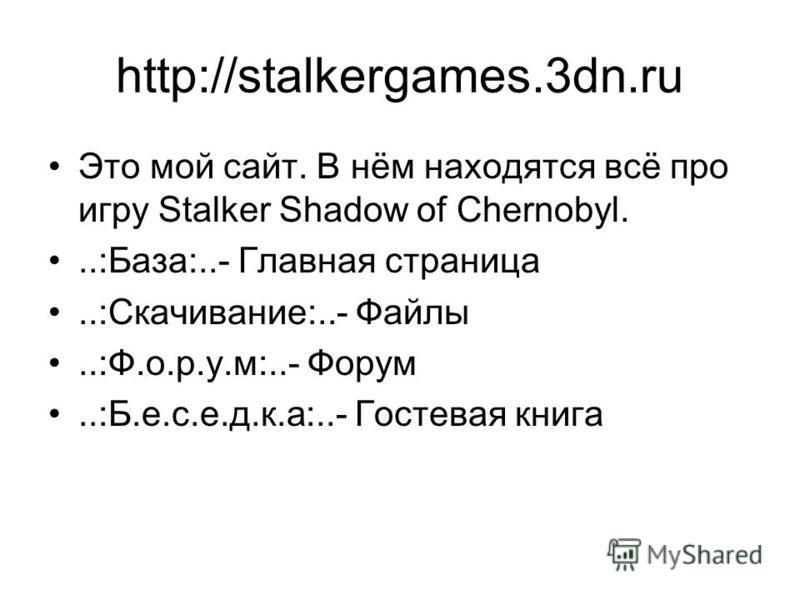 http://stalkergames.3dn.ru Это мой сайт. В нём находятся всё про игру Stalker Shadow of Chernobyl...:База:..- Главная страница..:Скачивание:..- Файлы..:Ф.о.р.у.м:..- Форум..:Б.е.с.е.д.к.а:..- Гостевая книга