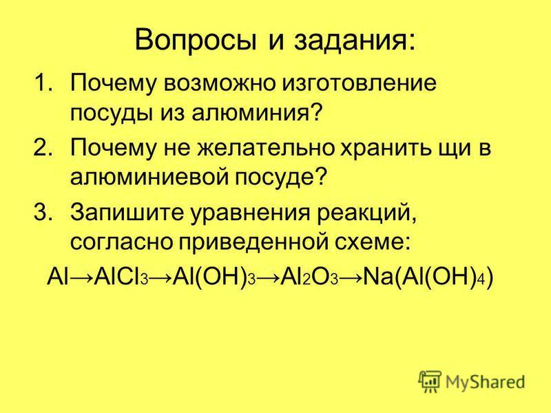 Вопросы и задания: 1. Почему возможно изготовление посуды из алюминия? 2. Почему не желательно хранить щи в алюминиевой посуде? 3. Запишите уравнения реакций, согласно приведенной схеме: AlAlCl 3 Al(OH) 3 Al 2 O 3 Na(Al(OH) 4 )