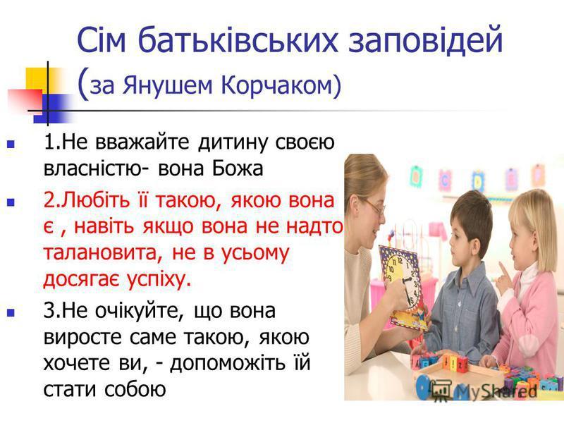 Сім батьківських заповідей ( за Янушем Корчаком) 1.Не вважайте дитину своєю власністю- вона Божа 2.Любіть її такою, якою вона є, навіть якщо вона не надто талановита, не в усьому досягає успіху. 3.Не очікуйте, що вона виросте саме такою, якою хочете