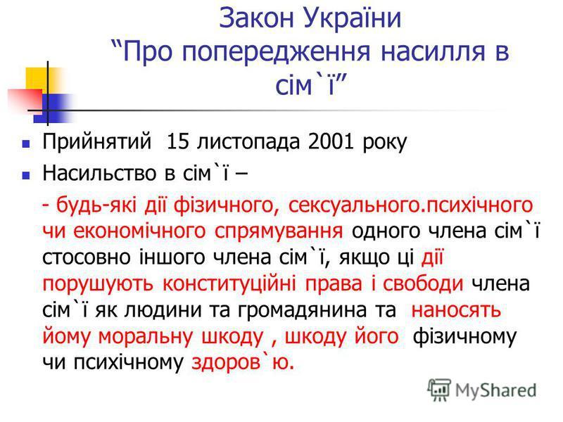 Закон України Про попередження насилля в сім`ї Прийнятий 15 листопада 2001 року Насильство в сім`ї – - будь-які дії фізичного, сексуального.психічного чи економічного спрямування одного члена сім`ї стосовно іншого члена сім`ї, якщо ці дії порушують к