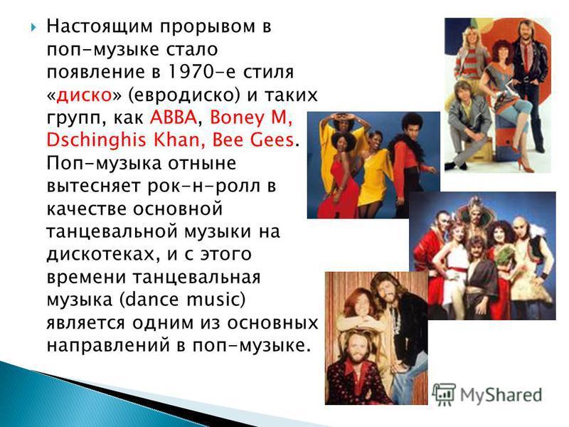 Настоящим прорывом в поп-музыке стало появление в 1970-е стиля «диско» (евродиско) и таких групп, как ABBA, Boney M, Dschinghis Khan, Bee Gees. Поп-музыка отныне вытесняет рок-н-ролл в качестве основной танцевальной музыки на дискотеках, и с этого вр